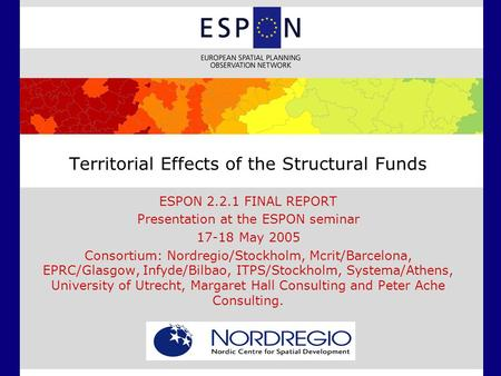 Territorial Effects of the Structural Funds ESPON 2.2.1 FINAL REPORT Presentation at the ESPON seminar 17-18 May 2005 Consortium: Nordregio/Stockholm,