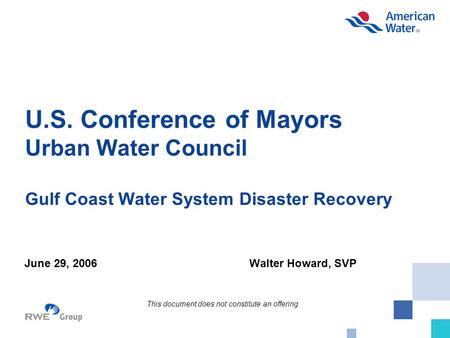U.S. Conference of Mayors Urban Water Council Gulf Coast Water System Disaster Recovery June 29, 2006Walter Howard, SVP This document does not constitute.
