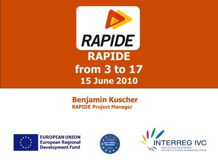 RAPIDE from 3 to 17 15 June 2010 EUROPEAN UNION European Regional Development Fund Benjamin Kuscher RAPIDE Project Manager.