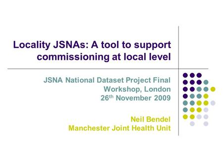 Locality JSNAs: A tool to support commissioning at local level JSNA National Dataset Project Final Workshop, London 26 th November 2009 Neil Bendel Manchester.