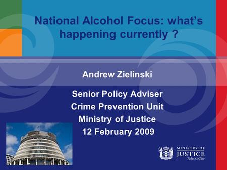 National Alcohol Focus: what's happening currently ? Andrew Zielinski Senior Policy Adviser Crime Prevention Unit Ministry of Justice 12 February 2009.