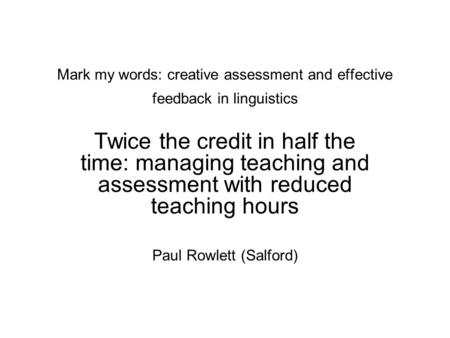 Mark my words: creative assessment and effective feedback in linguistics Twice the credit in half the time: managing teaching and assessment with reduced.