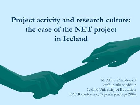 Project activity and research culture: the case of the NET project in Iceland M. Allyson Macdonald Þuríður Jóhannsdóttir Iceland University of Education.