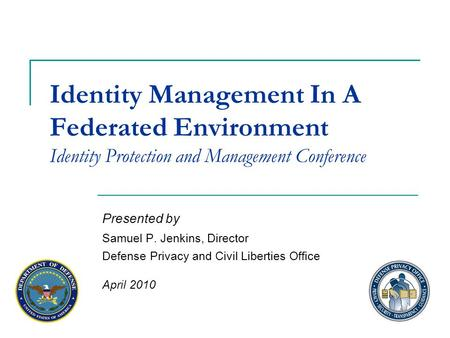 Identity Management In A Federated Environment Identity Protection and Management Conference Presented by Samuel P. Jenkins, Director Defense Privacy and.