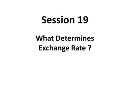 Session 19 What Determines Exchange Rate ?. Movements of Exchange Rate 1. Long-term Trends The movement of exchange rate over the entire period. 2. Medium-term.
