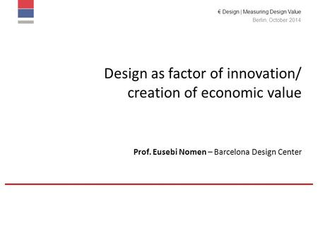 € Design | Measuring Design Value Berlin, October 2014 Design as factor of innovation/ creation of economic value Prof. Eusebi Nomen – Barcelona Design.