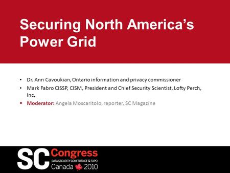 Securing North America's Power Grid Dr. Ann Cavoukian, Ontario information and privacy commissioner Mark Fabro CISSP, CISM, President and Chief Security.