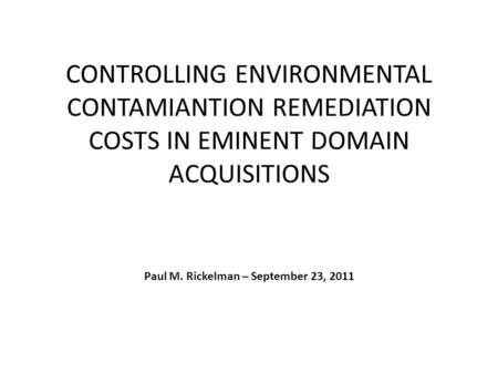 CONTROLLING ENVIRONMENTAL CONTAMIANTION REMEDIATION COSTS IN EMINENT DOMAIN ACQUISITIONS Paul M. Rickelman – September 23, 2011.
