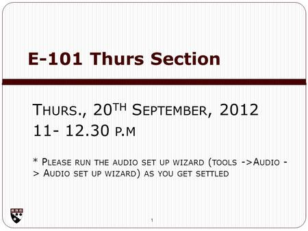 E-101 Thurs Section 1 T HURS., 20 TH S EPTEMBER, 2012 11- 12.30 P. M * P LEASE RUN THE AUDIO SET UP WIZARD ( TOOLS ->A UDIO - > A UDIO SET UP WIZARD )