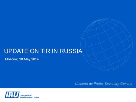 UPDATE ON TIR IN RUSSIA Moscow, 28 May 2014 Umberto de Pretto, Secretary General.