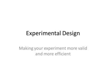 Making your experiment more valid and more efficient