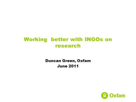 Working better with INGOs on research Duncan Green, Oxfam June 2011.