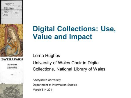 Digital Collections: Use, Value and Impact Lorna Hughes University of Wales Chair in Digital Collections, National Library of Wales Aberystwth University.