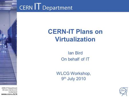 CERN IT Department CH-1211 Genève 23 Switzerland www.cern.ch/i t CERN-IT Plans on Virtualization Ian Bird On behalf of IT WLCG Workshop, 9 th July 2010.