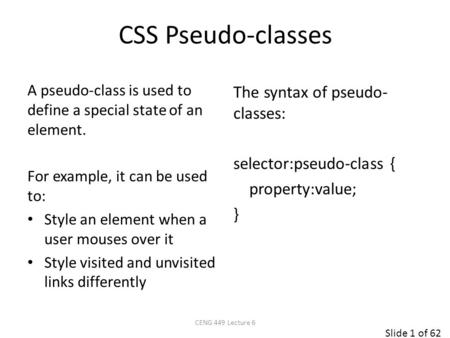 Slide 1 of 62 CSS Pseudo-classes The syntax of pseudo- classes: selector:pseudo-class { property:value; } A pseudo-class is used to define a special state.