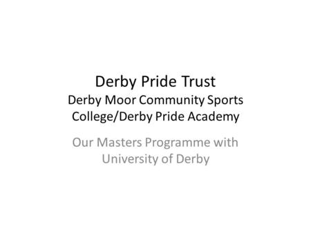 Derby Pride Trust Derby Moor Community Sports College/Derby Pride Academy Our Masters Programme with University of Derby.