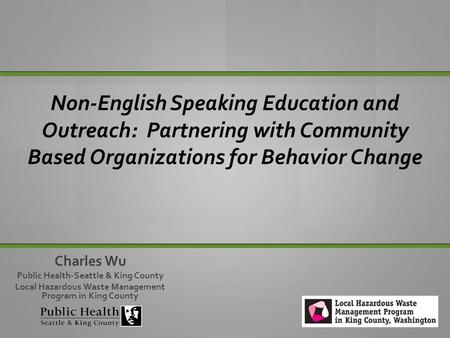Non-English Speaking Education and Outreach: Partnering with Community Based Organizations for Behavior Change Tamie and Charles Charles Wu Public Health-Seattle.