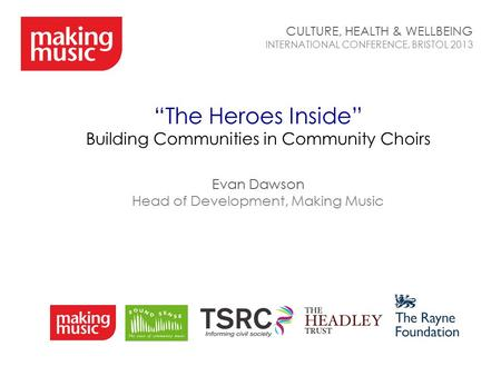 """The Heroes Inside"" Building Communities in Community Choirs Evan Dawson Head of Development, Making Music CULTURE, HEALTH & WELLBEING INTERNATIONAL CONFERENCE,"