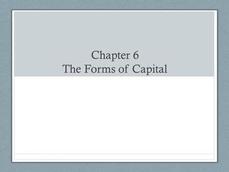 "Chapter 6 The Forms of Capital. ""The social world is accumulated history."""