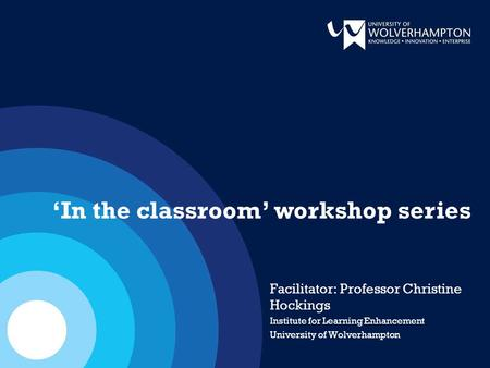 Facilitator: Professor Christine Hockings Institute for Learning Enhancement University of Wolverhampton 'In the classroom' workshop series.