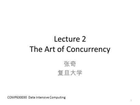 Lecture 2 The Art of Concurrency 张奇 复旦大学 COMP630030 Data Intensive Computing 1.