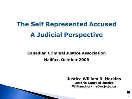 1 The Self Represented Accused A Judicial Perspective Canadian Criminal Justice Association Halifax, October 2009 Justice William B. Horkins Ontario Court.