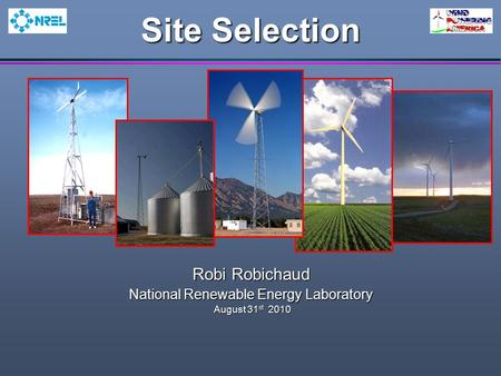 Site Selection Robi Robichaud National Renewable Energy Laboratory August 31 st 2010 August 31 st 2010.