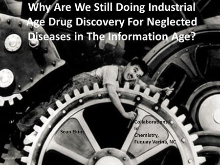Why Are We Still Doing Industrial Age Drug Discovery For Neglected Diseases in The Information Age? Sean Ekins Collaborations In Chemistry, Fuquay Varina,