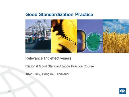Relevance and effectiveness Regional Good Standardization Practice Course 18-20 July, Bangkok, Thailand Good Standardization Practice 2012.