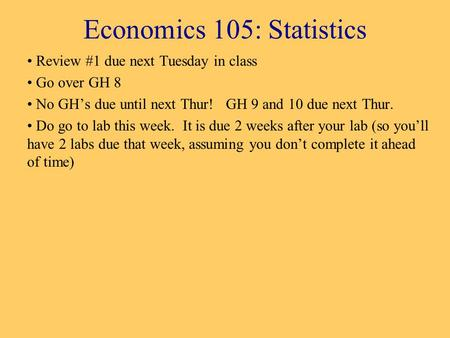Economics 105: Statistics Review #1 due next Tuesday in class Go over GH 8 No GH's due until next Thur! GH 9 and 10 due next Thur. Do go to lab this week.