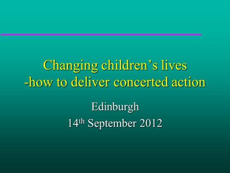 Changing children's lives -how to deliver concerted action Edinburgh 14 th September 2012.
