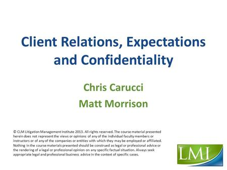 Client Relations, Expectations and Confidentiality Chris Carucci Matt Morrison © CLM Litigation Management Institute 2013. All rights reserved. The course.