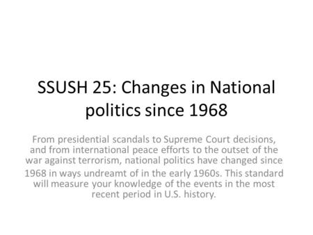 SSUSH 25: Changes in National politics since 1968 From presidential scandals to Supreme Court decisions, and from international peace efforts to the outset.