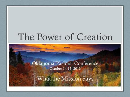 The Power of Creation Oklahoma Pastors' Conference October 14-15, 2013 What the Mission Says.