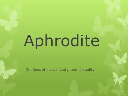 Aphrodite Goddess of love, beauty, and sexuality..
