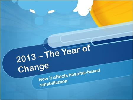 2013 – The Year of Change How it affects hospital-based rehabilitation.