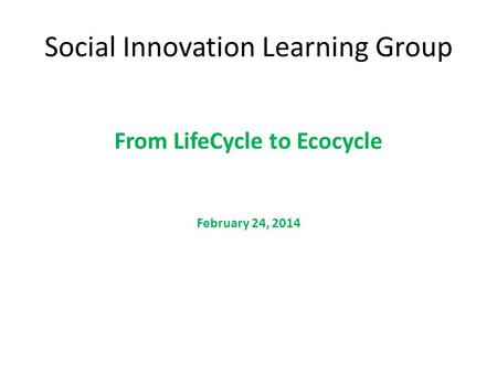 Social Innovation Learning Group From LifeCycle to Ecocycle February 24, 2014.