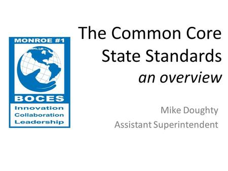 The Common Core State Standards an overview Mike Doughty Assistant Superintendent.
