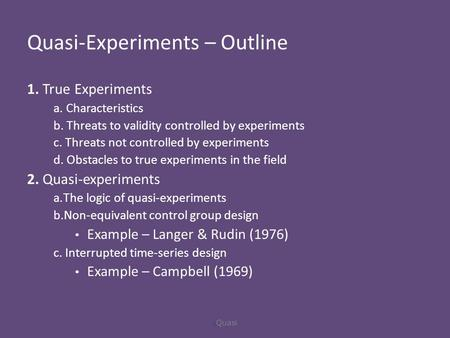 Quasi-Experiments – Outline 1. True Experiments a. Characteristics b. Threats to validity controlled by experiments c. Threats not controlled by experiments.