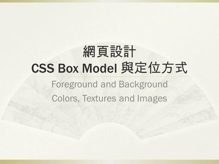 網頁設計 CSS Box Model 與定位方式 Foreground and Background Colors, Textures and Images.