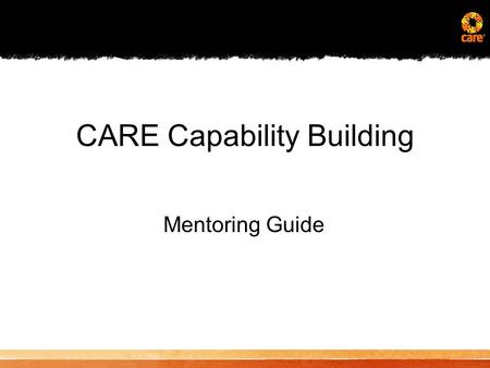 CARE Capability Building Mentoring Guide. Overview of Effective Mentoring Practices –Benefits of a Mentoring Relationship –Components of an Effective.