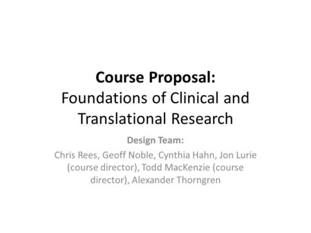 Course Proposal: Foundations of Clinical and Translational Research Design Team: Chris Rees, Geoff Noble, Cynthia Hahn, Jon Lurie (course director), Todd.