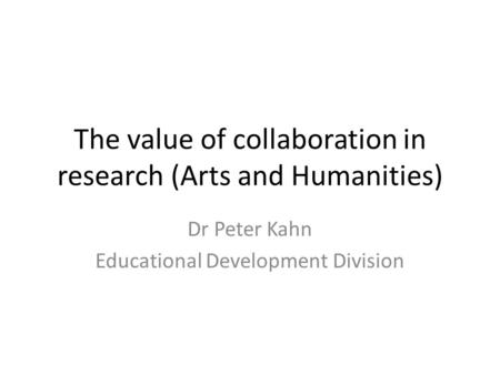 The value of collaboration in research (Arts and Humanities) Dr Peter Kahn Educational Development Division.