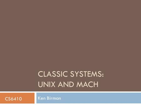 CLASSIC SYSTEMS: UNIX AND MACH Ken Birman CS6410.