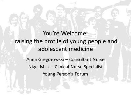You're Welcome: raising the profile of young people and adolescent medicine Anna Gregorowski – Consultant Nurse Nigel Mills – Clinical Nurse Specialist.
