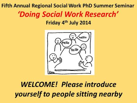 Fifth Annual Regional Social Work PhD Summer Seminar 'Doing Social Work Research' Friday 4 th July 2014 WELCOME! Please introduce yourself to people sitting.