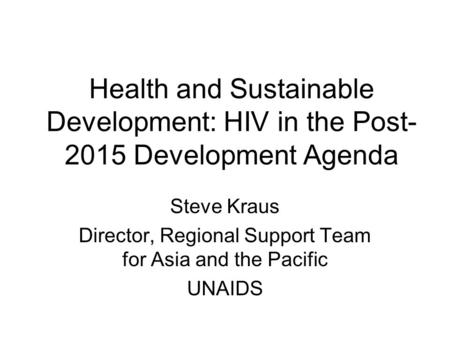 Health and Sustainable Development: HIV in the Post- 2015 Development Agenda Steve Kraus Director, Regional Support Team for Asia and the Pacific UNAIDS.