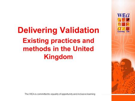 Delivering Validation Existing practices and methods in the United Kingdom The WEA is committed to equality of opportunity and inclusive learning.