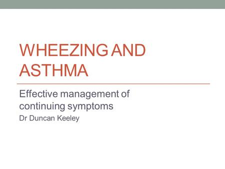 WHEEZING AND ASTHMA Effective management of continuing symptoms Dr Duncan Keeley.