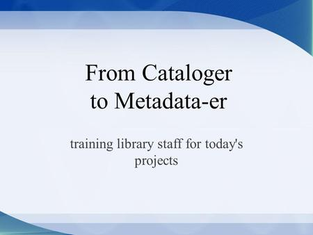 From Cataloger to Metadata-er training library staff for today's projects.